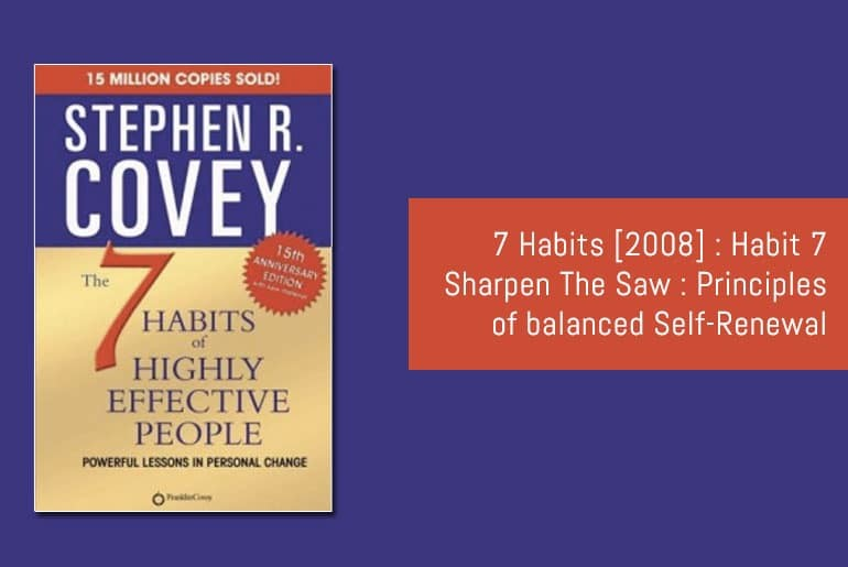 7 Habits [2008] : Habit 7 Sharpen The Saw : Principles of balanced Self-Renewal