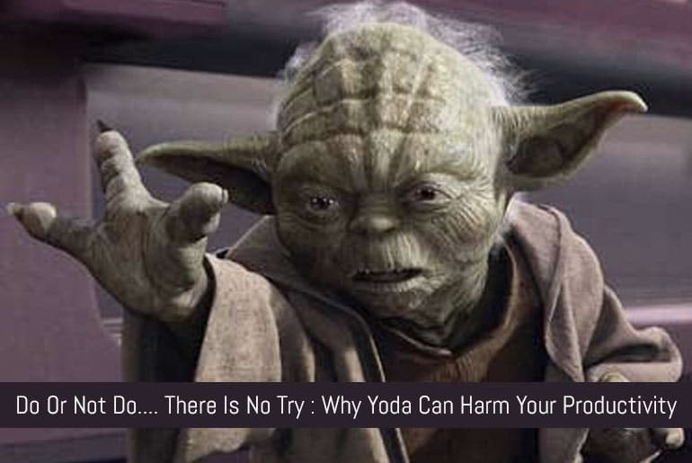 Do Or Do Not…  There Is No Try : Why Yoda Can Harm Your Productivity