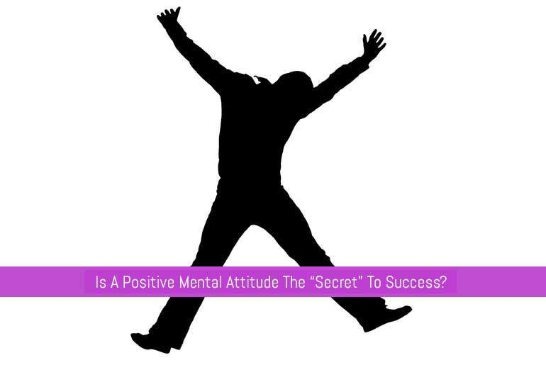 "Is A Positive Mental Attitude The ""Secret"" To Success?"