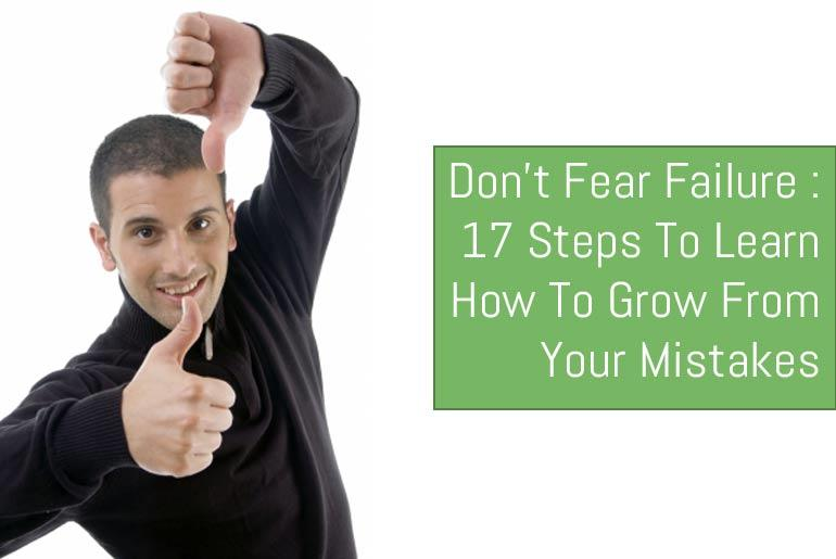 Don't Fear Failure: 17 Steps To Learn How To Grow From Your Mistakes