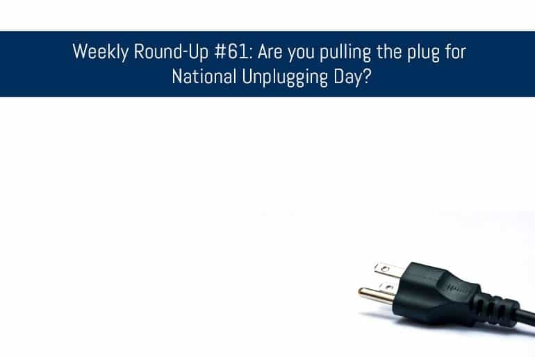 Weekly Round-Up #61: Are you pulling the plug for National Unplugging Day?