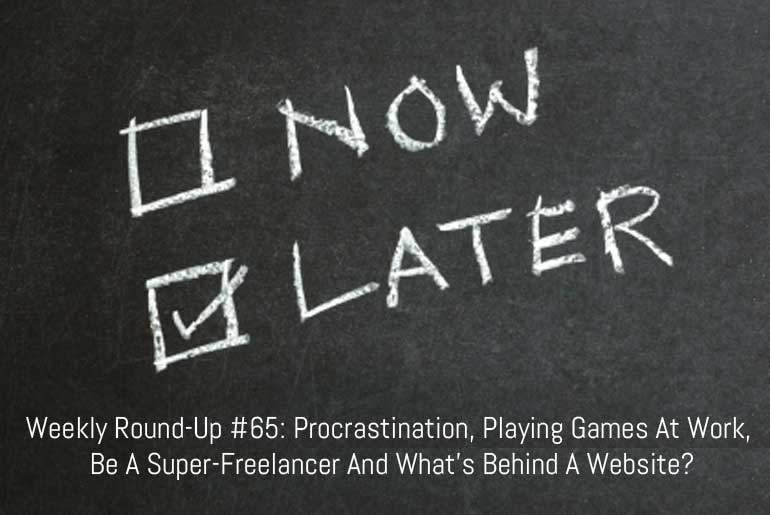 Weekly Round-Up #65: Procrastination, Playing Games At Work, Be A Super-Freelancer And What's Behind A Website?