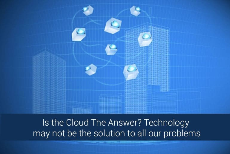 Is the Cloud The Answer? Technology may not be the solution to all our problems