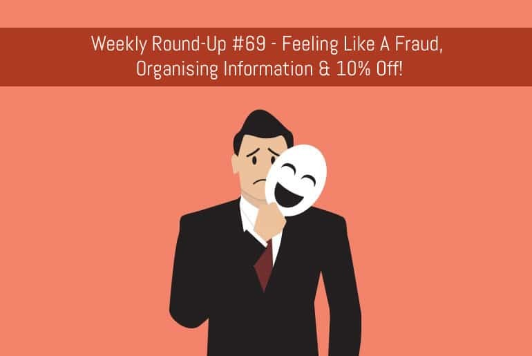 Weekly Round-Up #69 - Feeling Like A Fraud, Organising Information & 10% Off!