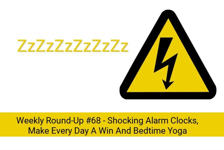 Weekly Round-Up #68 - Shocking Alarm Clocks, Make Every Day A Win And Bedtime Yoga