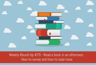 Weekly Round-Up #70 - Read a book in an afternoon, How to revise and how to read more