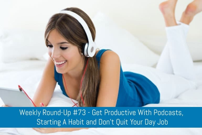 Weekly Round-Up #73 - Get Productive With Podcasts, Starting A Habit and Don't Quit Your Day Job
