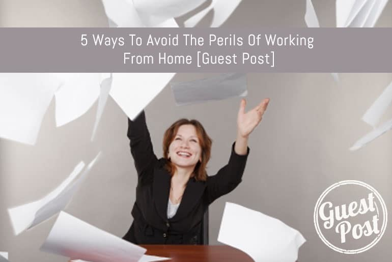 5 Ways To Avoid The Perils Of Working From Home [Guest Post]
