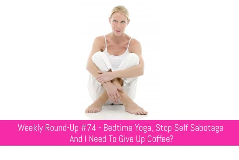 Weekly Round-Up #74 - Bedtime Yoga, Stop Self Sabotage and I Need To Give Up Coffee?