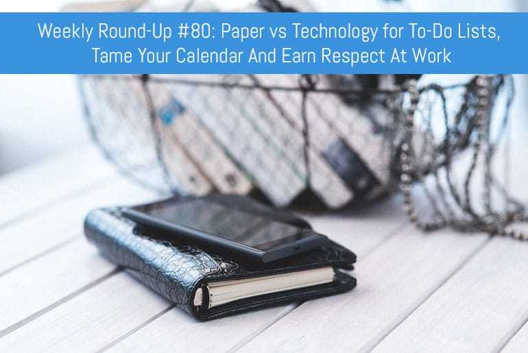 Weekly Round-Up #80: Paper vs Technology for To-Do Lists, Tame Your Calendar And Earn Respect At Work