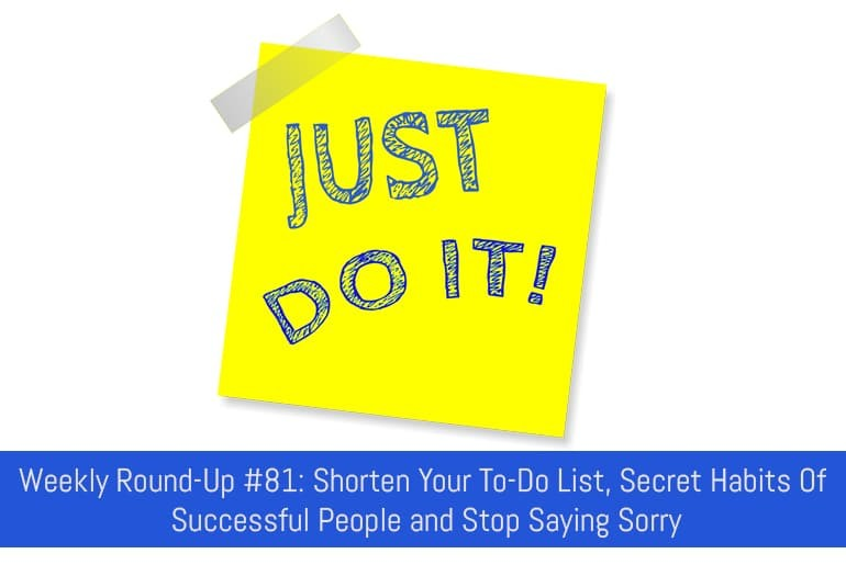 Weekly Round-Up #81: Shorten Your To-Do List, Secret Habits Of Successful People and Stop Saying Sorry