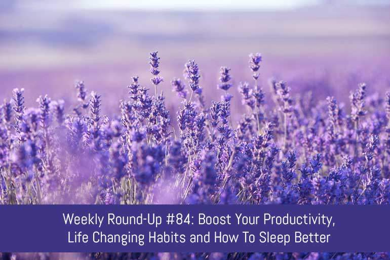Weekly Round-Up #84: Boost Your Productivity, Life Changing Habits and How To Sleep Better
