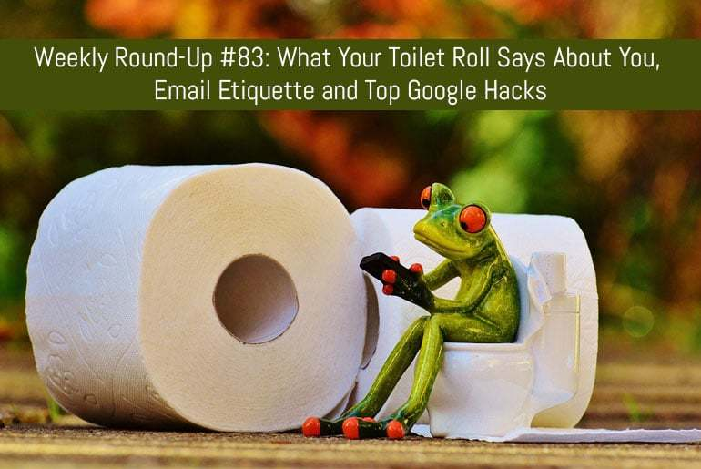 Weekly Round-Up #83: What Your Toilet Roll Says About You, Email Etiquette and Top Google Hacks