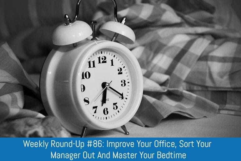 Weekly Round-Up #86: Improve your office, sort your manager out and master your bedtime