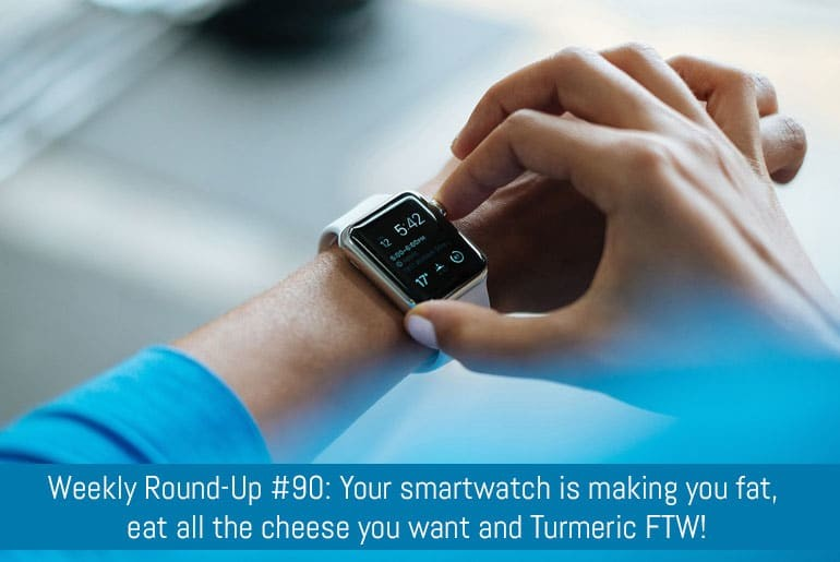 Weekly Round-Up #90: Your smartwatch is making you fat, eat all the cheese you want and Turmeric FTW!