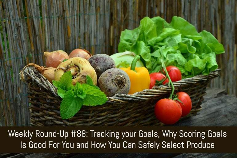 Weekly Round-Up #88: Tracking your Goals, Why Scoring Goals Is Good For You and How You Can Safely Select Produce