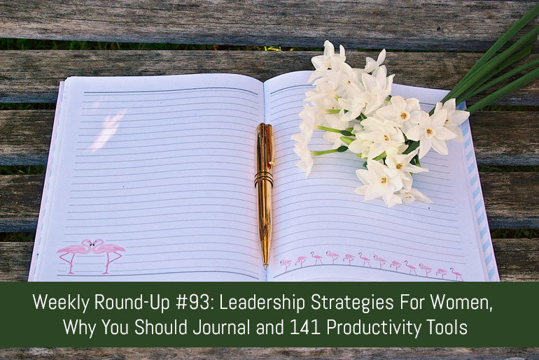 Weekly Round-Up 93: Leadership Strategies For Women, Why You Should Journal and 141 Productivity Tools