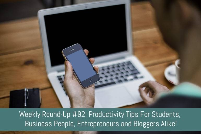 Weekly Round-Up #92: Productivity Tips For Students, Business People, Entrepreneurs and Bloggers Alike!