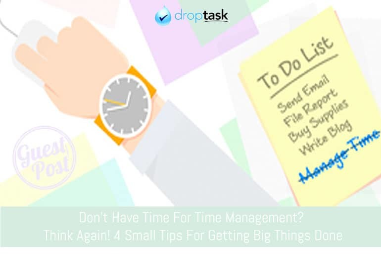 Don't Have Time For Time Management? Think Again: 4 Small Tips For Getting Big Things Done