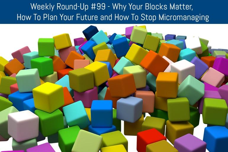 Weekly Round-Up #99 - Why Your Blocks Matter, How To Plan Your Future and How To Stop Micromanaging