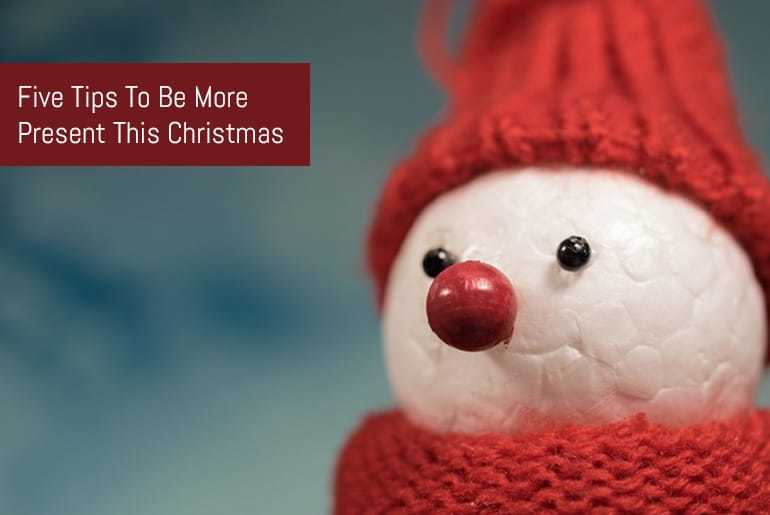 Five Tips To Be More Present This Christmas