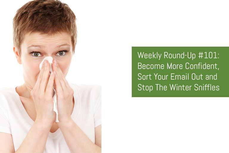 Weekly Round-Up #101: Become More Confident, Sort Your Email Out and Stop The Winter Sniffles