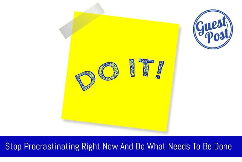 Stop Procrastinating Right Now And Do What Needs To Be Done