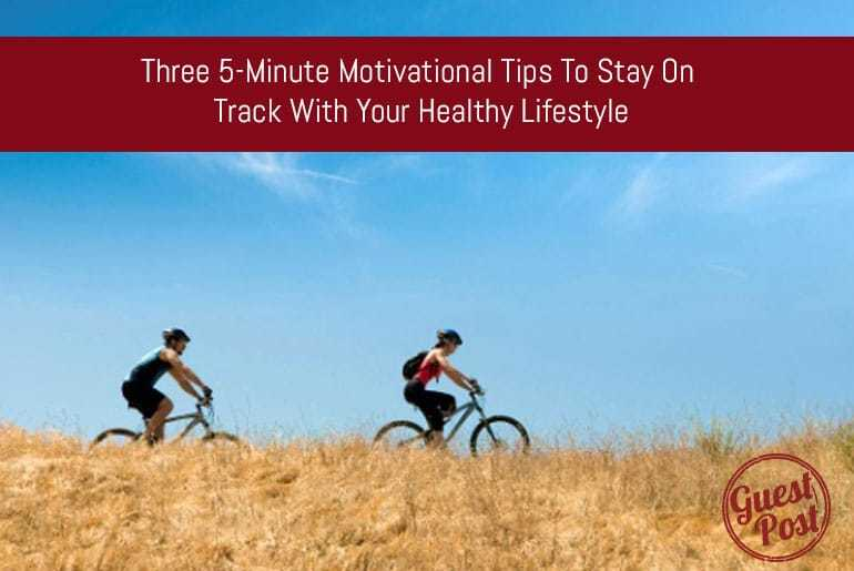 Three 5-Minute Motivational Tips to Stay on Track with your Healthy Lifestyle