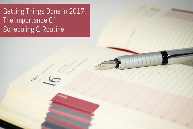 Getting Things Done In 2017: The Importance Of Scheduling & Routine