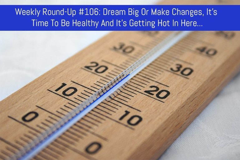 Weekly Round-Up #106: Dream Big Or Make Changes, It's Time To Be Healthy And It's Getting Hot In Here…