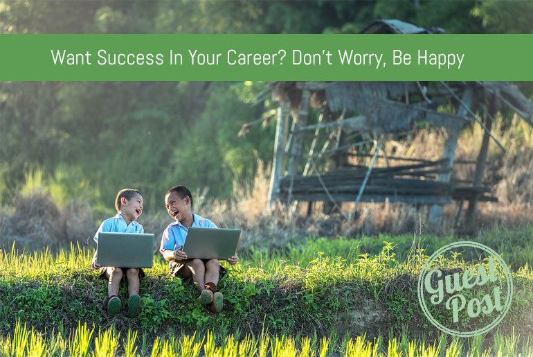Want Success In Your Career? Don't Worry, Be Happy