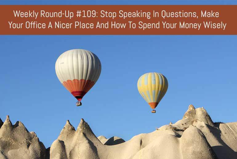 Weekly Round-Up #109: Stop Speaking In Questions, Make Your Office A Nicer Place And How To Spend Your Money Wisely