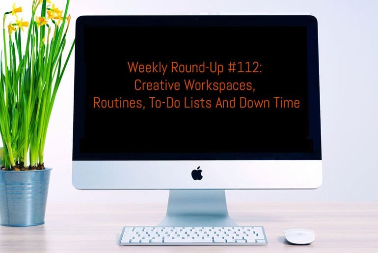 Weekly Round-Up #112: Creative Workspaces, Routines, To-Do Lists and Down Time