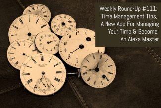 Weekly Round-Up #111: Time Management Tips, A New App For Managing Your Time & Become An Alexa Master