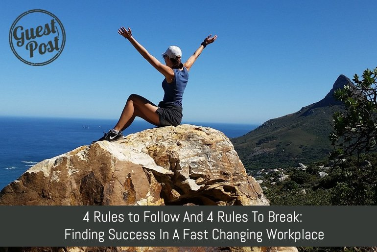 4 Rules to Follow And 4 Rules To Break: Finding Success In A Changing Workplace