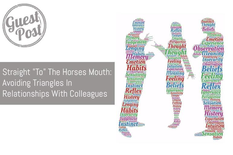 "Straight ""To"" The Horses Mouth: Avoiding Triangles In Relationships With Colleagues"