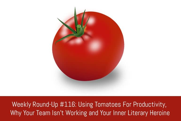 Weekly Round-Up #116: Using Tomatoes For Productivity, Why Your Team Isn't Working and Your Inner Literary Heroine
