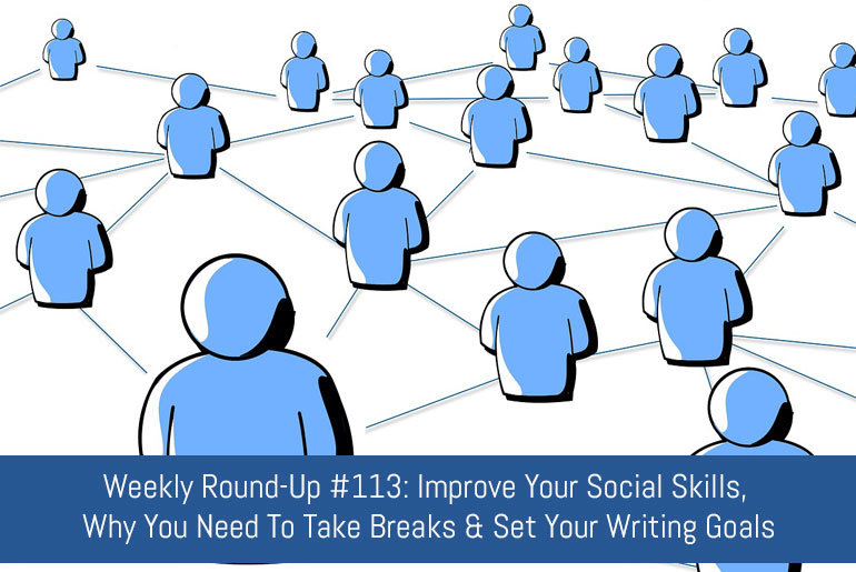 Weekly Round-Up #113: Improve Your Social Skills, Why You Need To Take Breaks And Set Your Writing Goals