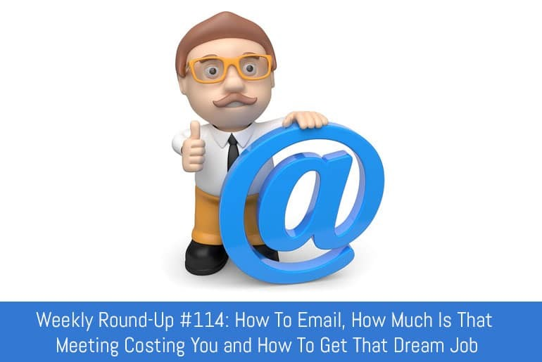 Weekly Round-Up #114: How To Email, Get That Dream Job and How Much Is That Meeting Costing You?