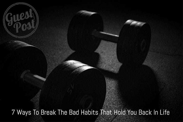 7 Ways To Break The Bad Habits That Hold You Back In Life