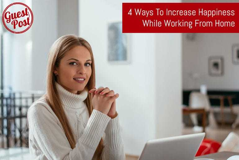 4 Ways To Increase Happiness While Working From Home