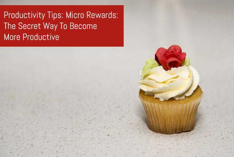 Productivity Tips: Micro Rewards: The Secret Way To Become More Productive