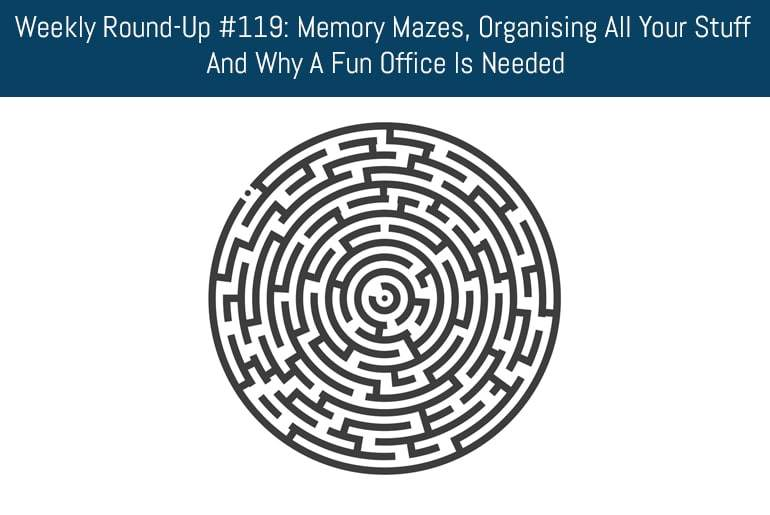 Weekly Round-Up #119: Memory Mazes, Organising All Your Stuff And Why A Fun Office Is Needed