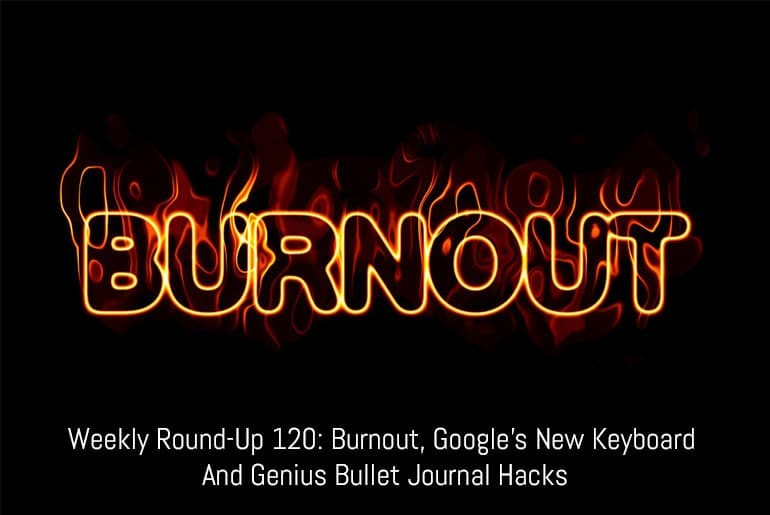 Weekly Round-Up 120: Burnout, Google's New Keyboard and Genius Bullet Journal Hacks
