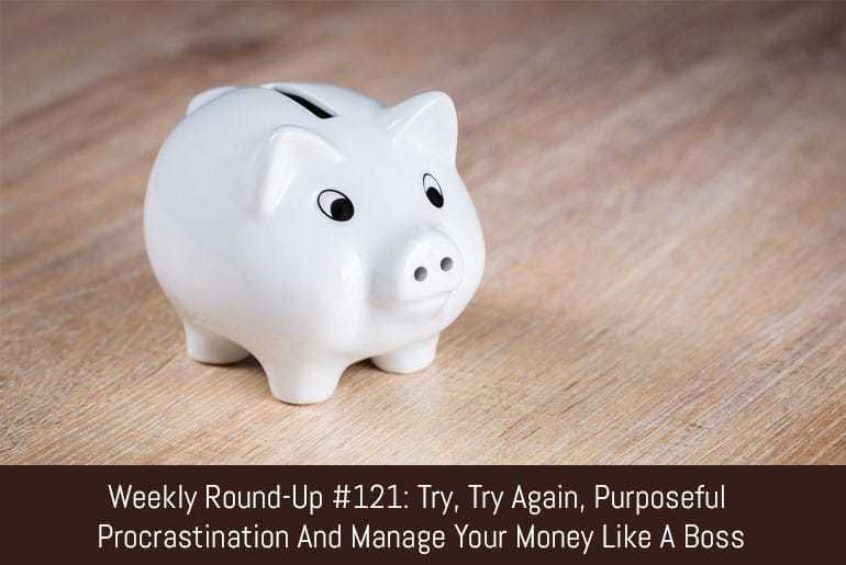Weekly Round-Up #121: Try, Try Again, Purposeful Procrastination and Manage Your Money Like A Boss