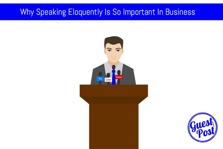 Why Speaking Eloquently Is So Important In Business