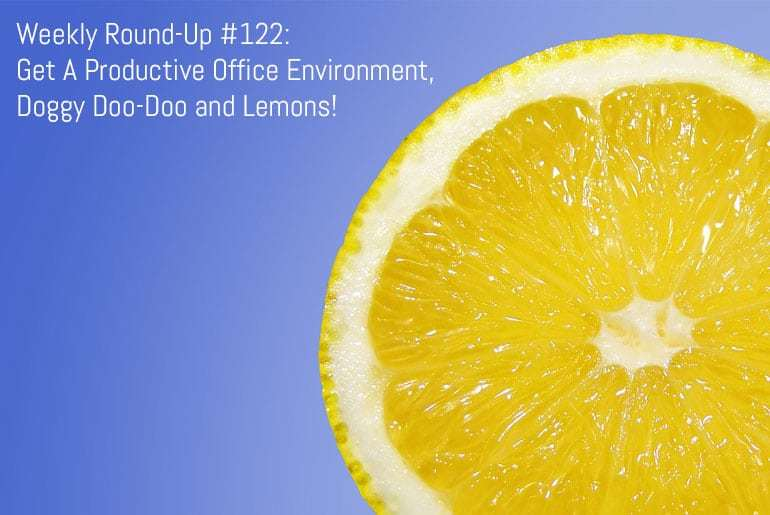 Weekly Round-Up #122: Get A Productive Office Environment, Doggy Doo-Doo and Lemons!