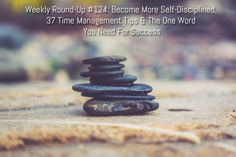 Weekly Round-Up #124: Become More Self-Disciplined, 37 Time Management Tips & The One Word You Need For Success