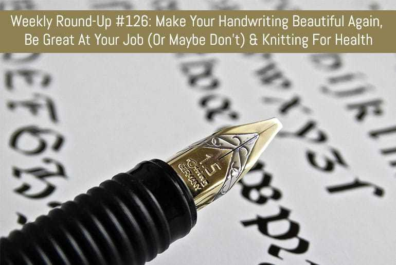 Weekly Round-Up #126: Make Your Handwriting Beautiful Again, Be Great At Your Job (Or Maybe Don't) & Knitting For Health