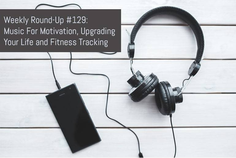 Weekly Round-Up #129: Music For Motivation, Upgrading Your Life and Fitness Tracking